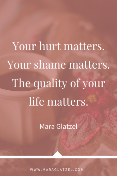 Your hurt matters. Your shame matters. The quality of your life matters.