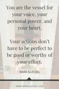 You are the vessel for your voice, your personal power, and your heart. Your actions don't have to be perfect to be good or worthy of your effort.