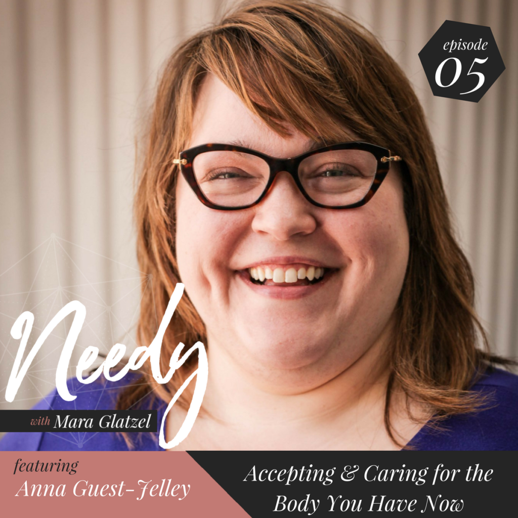 Needy Podcast with Anna Guest-Jelley. In today's podcast we discuss accepting and caring for the body that you have NOW instead of waiting for your perfect body to arrive.