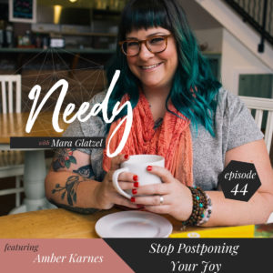 Stop Postponing Your Joy, a Needy Podcast conversation with Amber Karnes
