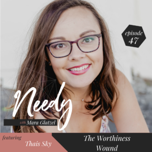 A Needy Podcast episode about navigating and healing the worthiness wound with Thais Sky