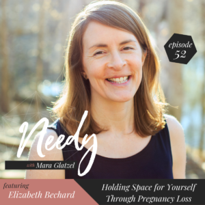Holding Space for Yourself Through Pregnancy Loss With Elizabeth Bechard, a Needy podcast conversation.