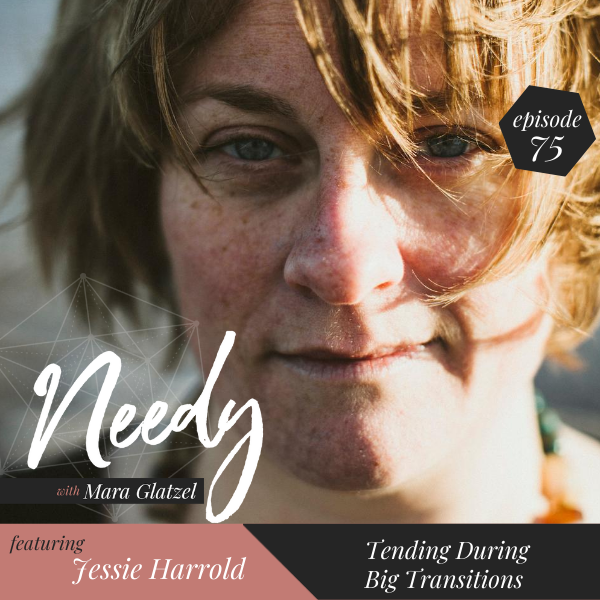 Tending during big transitions, a Needy podcast interview with Jessie Harrold