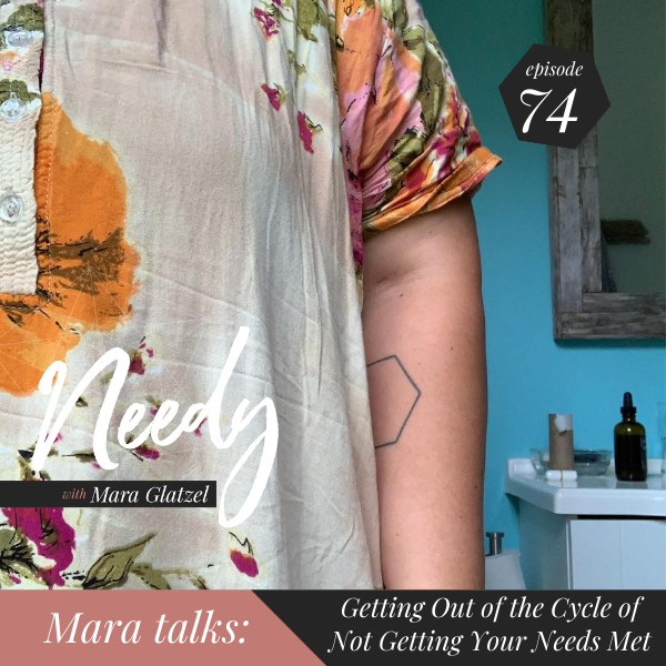 Getting out of the cycle of not getting your needs met, a Needy podcast conversation with host Mara Glatzel