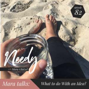 What to do with an idea, a Needy podcast conversation with host Mara Glatzel