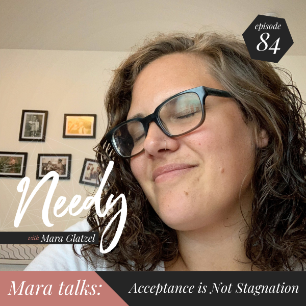Acceptance is not Stagnation, a Needy podcast conversation with host Mara Glatzel