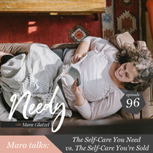 The self-care you need vs. the self-care you're sold, a Needy podcast episode with host Mara Glatzel