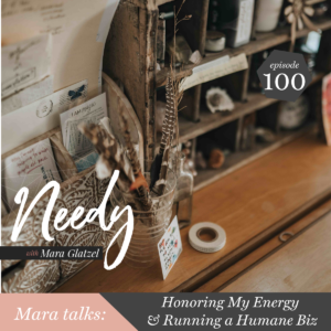 Honoring my energy & running a humane business, a Needy conversation with host Mara Glatzel
