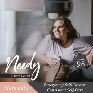 Emergency vs. Consistent Self-Care, a Needy podcast conversation with host Mara Glatzel