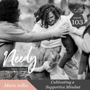 Cultivating a supportive mindset, a Needy podcast conversation with host Mara Glatzel
